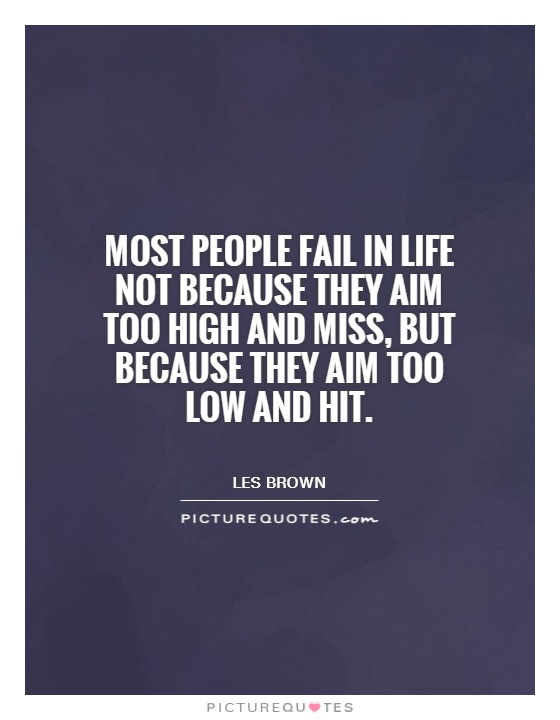 Most people fail in life not because they aim too high and miss, but because they aim too low and hit Picture Quote #1