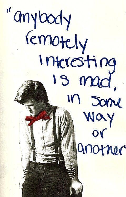 Anybody remotely interesting is mad, in some way or another Picture Quote #1