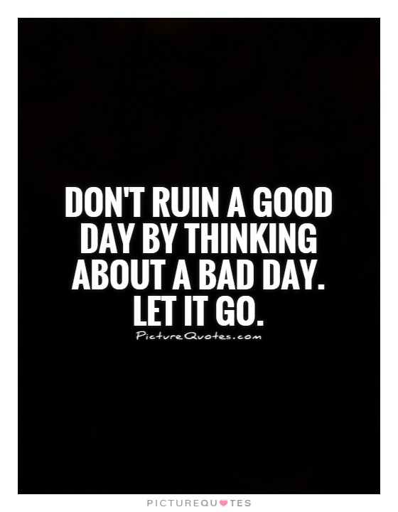 Don't ruin a good day by thinking about a bad day. Let it go Picture Quote #1