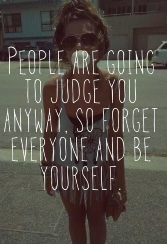 People are going to judge you anyway, so forget everyone and be yourself Picture Quote #1