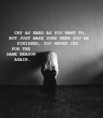 Cry as hard as you want to, but just make sure that when your finished, you never cry for the same reason again Picture Quote #1