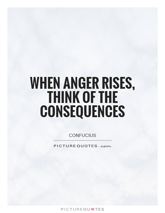 When anger rises, think of the consequences Picture Quote #1