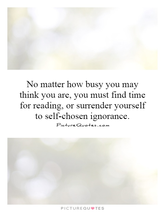No matter how busy you may think you are, you must find time for reading, or surrender yourself to self-chosen ignorance Picture Quote #1
