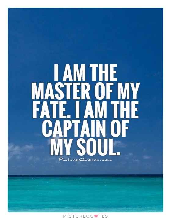 I am the master of my fate. I am the captain of my soul Picture Quote #1