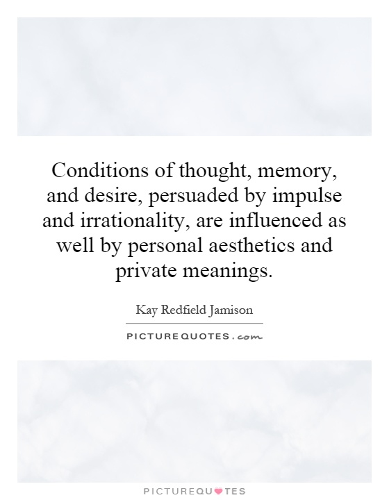 Conditions of thought, memory, and desire, persuaded by impulse and irrationality, are influenced as well by personal aesthetics and private meanings Picture Quote #1