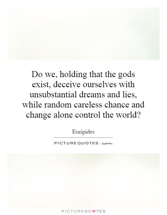 Do we, holding that the gods exist, deceive ourselves with unsubstantial dreams and lies, while random careless chance and change alone control the world? Picture Quote #1