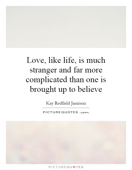 Love, like life, is much stranger and far more complicated than one is brought up to believe Picture Quote #1