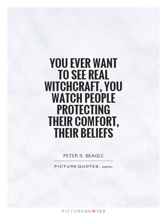 You ever want to see real witchcraft, you watch people protecting their comfort, their beliefs Picture Quote #1