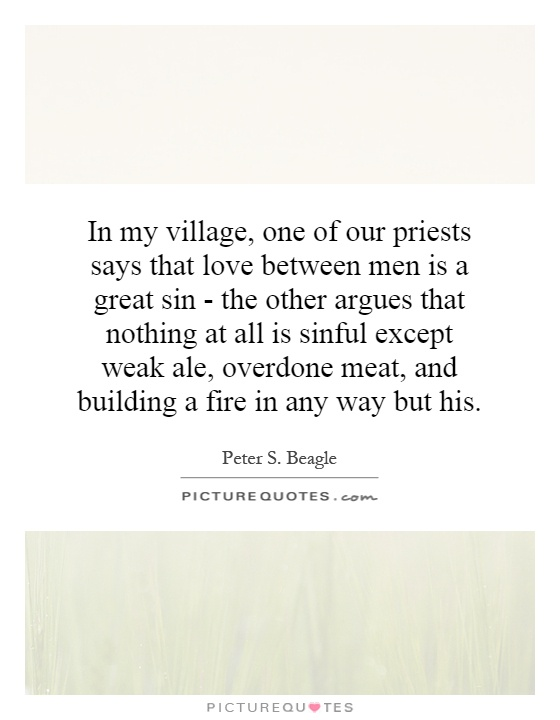 In my village, one of our priests says that love between men is a great sin - the other argues that nothing at all is sinful except weak ale, overdone meat, and building a fire in any way but his Picture Quote #1