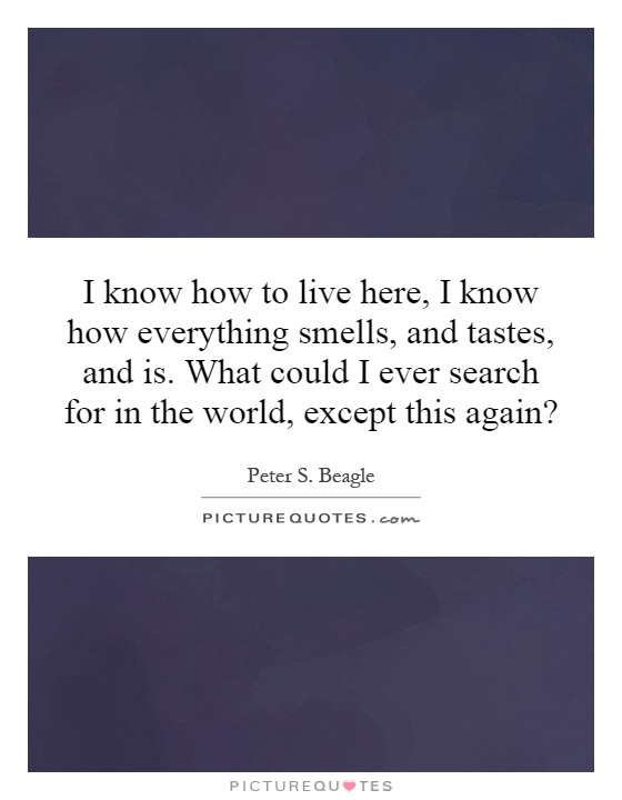I know how to live here, I know how everything smells, and tastes, and is. What could I ever search for in the world, except this again? Picture Quote #1