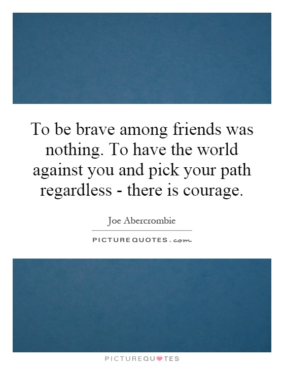 To be brave among friends was nothing. To have the world against you and pick your path regardless - there is courage Picture Quote #1