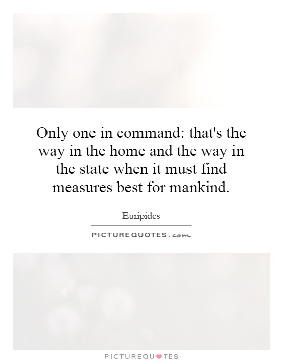 Only one in command: that's the way in the home and the way in the state when it must find measures best for mankind Picture Quote #1