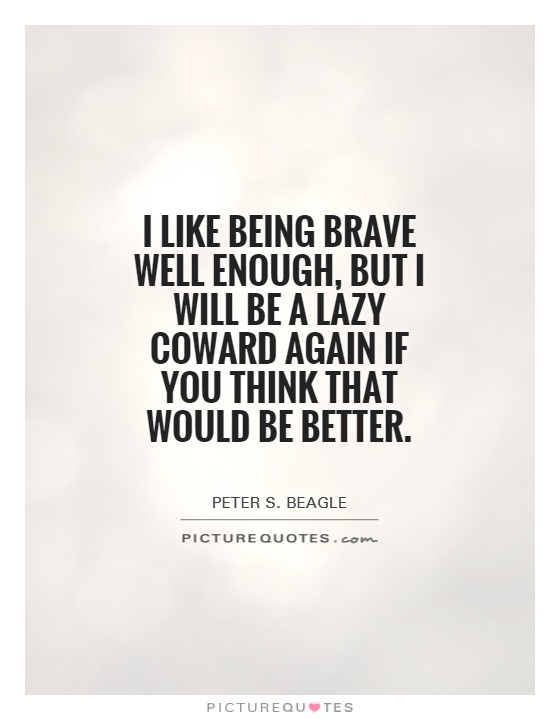 I like being brave well enough, but I will be a lazy coward again if you think that would be better Picture Quote #1