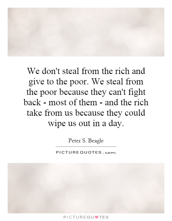 We don't steal from the rich and give to the poor. We steal from the poor because they can't fight back - most of them - and the rich take from us because they could wipe us out in a day Picture Quote #1