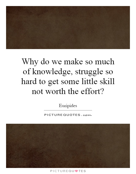 Why do we make so much of knowledge, struggle so hard to get some little skill not worth the effort? Picture Quote #1