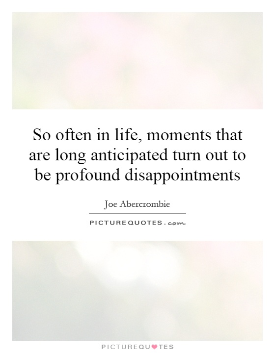 So often in life, moments that are long anticipated turn out to be profound disappointments Picture Quote #1