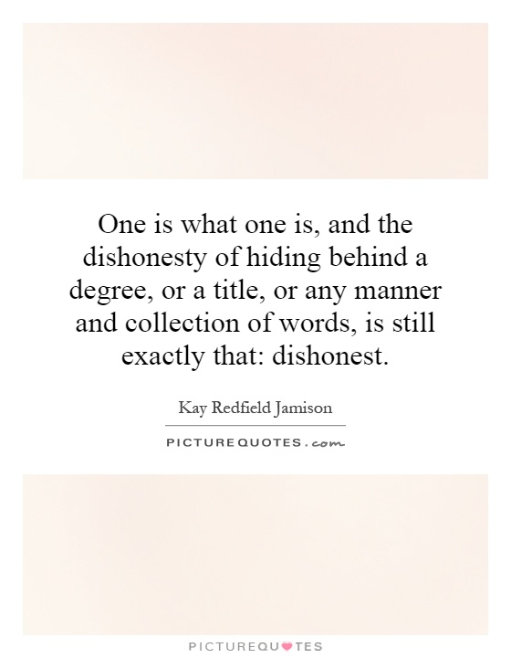 One is what one is, and the dishonesty of hiding behind a degree, or a title, or any manner and collection of words, is still exactly that: dishonest Picture Quote #1