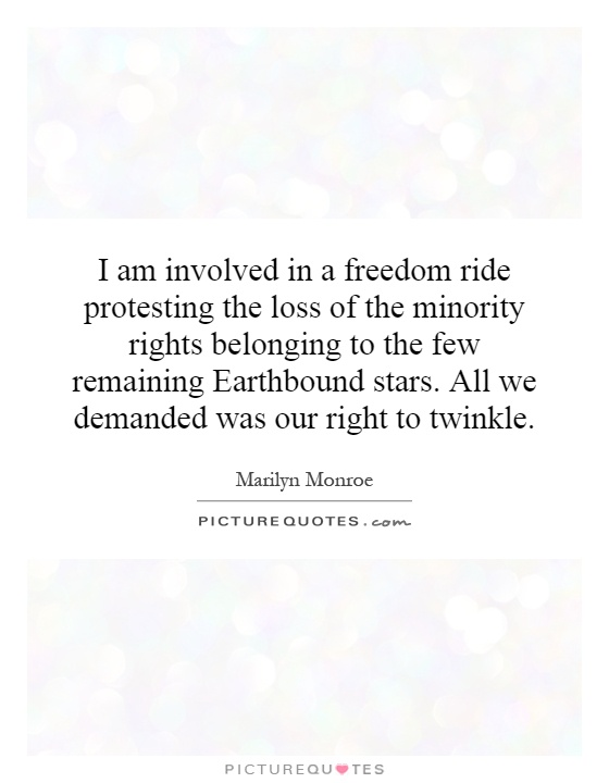 I am involved in a freedom ride protesting the loss of the minority rights belonging to the few remaining Earthbound stars. All we demanded was our right to twinkle Picture Quote #1