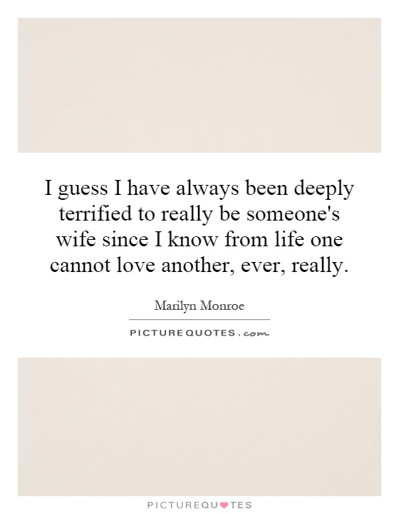 I guess I have always been deeply terrified to really be someone's wife since I know from life one cannot love another, ever, really Picture Quote #1