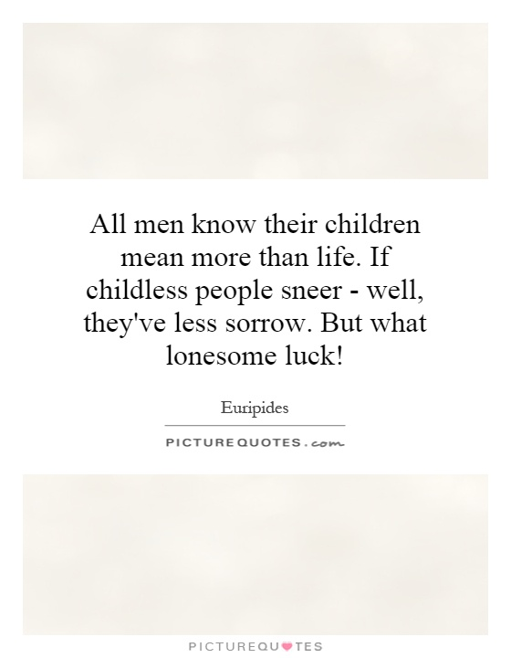 All men know their children mean more than life. If childless people sneer - well, they've less sorrow. But what lonesome luck! Picture Quote #1