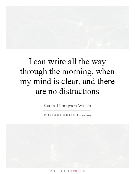 I can write all the way through the morning, when my mind is clear, and there are no distractions Picture Quote #1