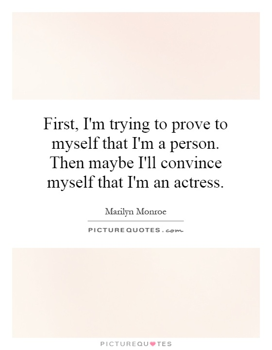 First, I'm trying to prove to myself that I'm a person. Then maybe I'll convince myself that I'm an actress Picture Quote #1