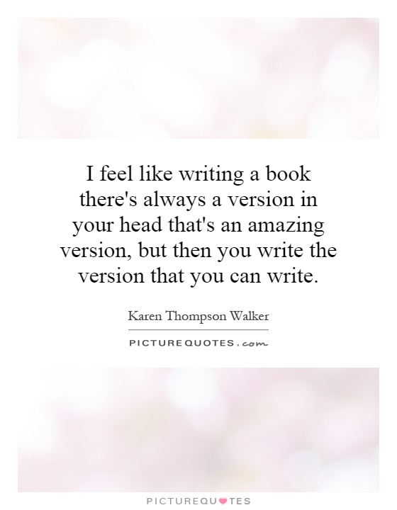 I feel like writing a book there's always a version in your head that's an amazing version, but then you write the version that you can write Picture Quote #1