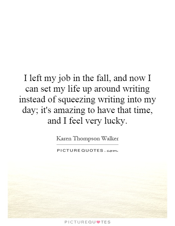 I left my job in the fall, and now I can set my life up around writing instead of squeezing writing into my day; it's amazing to have that time, and I feel very lucky Picture Quote #1