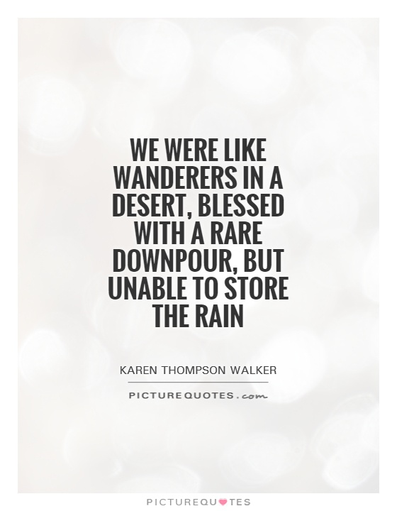 We were like wanderers in a desert, blessed with a rare downpour, but unable to store the rain Picture Quote #1