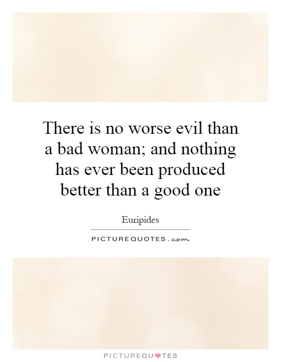 There is no worse evil than a bad woman; and nothing has ever been produced better than a good one Picture Quote #1