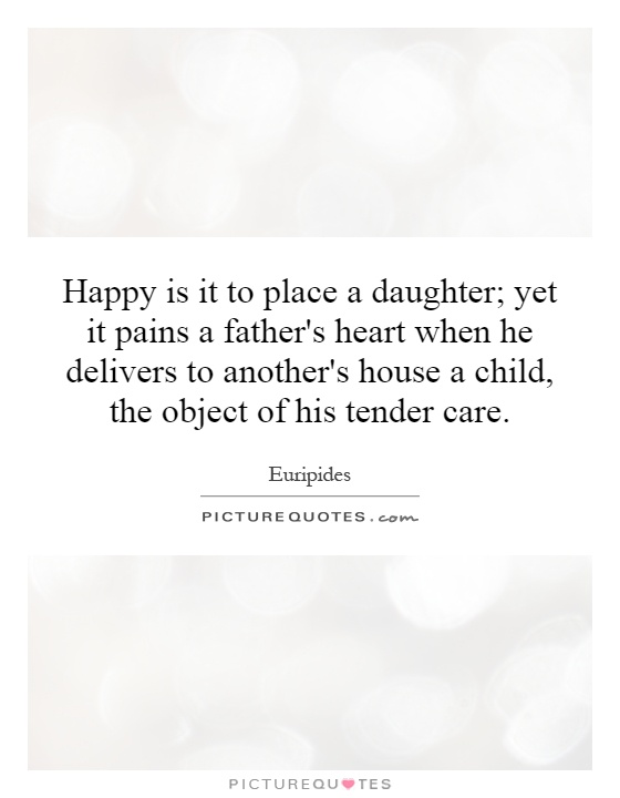 Happy is it to place a daughter; yet it pains a father's heart when he delivers to another's house a child, the object of his tender care Picture Quote #1