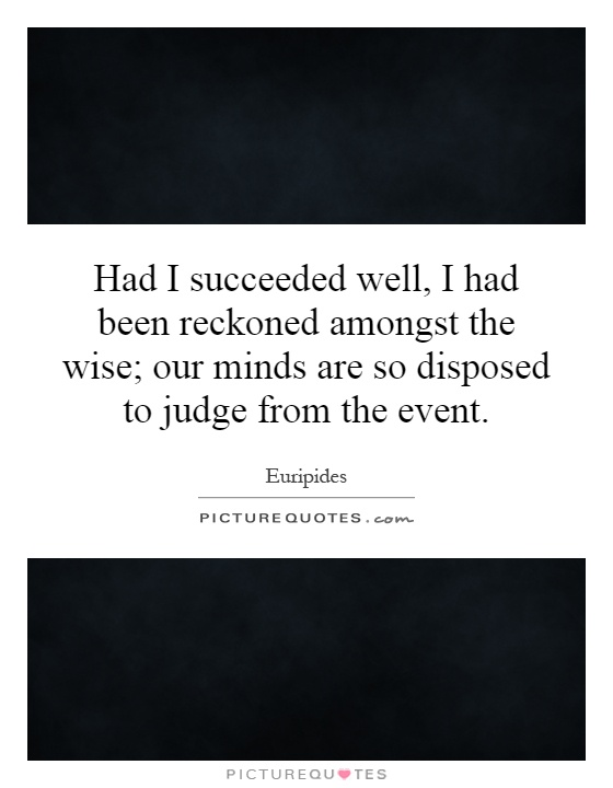 Had I succeeded well, I had been reckoned amongst the wise; our minds are so disposed to judge from the event Picture Quote #1