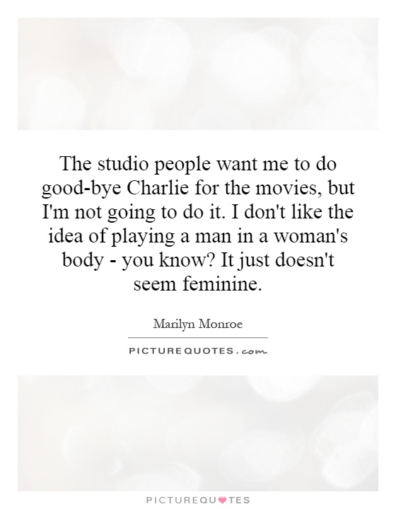 The studio people want me to do good-bye Charlie for the movies, but I'm not going to do it. I don't like the idea of playing a man in a woman's body - you know? It just doesn't seem feminine Picture Quote #1