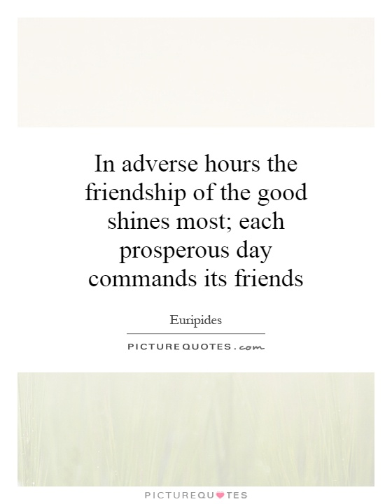 In adverse hours the friendship of the good shines most; each prosperous day commands its friends Picture Quote #1