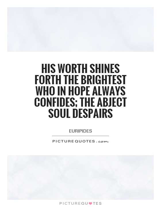 His worth shines forth the brightest who in hope always confides; the abject soul despairs Picture Quote #1