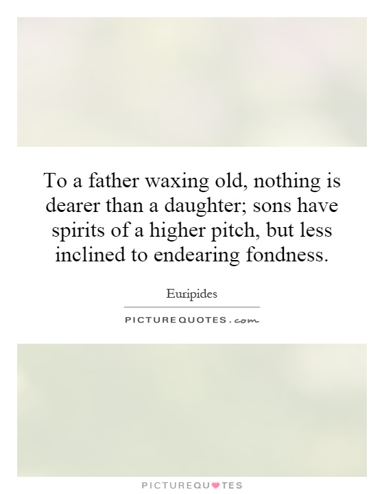 To a father waxing old, nothing is dearer than a daughter; sons have spirits of a higher pitch, but less inclined to endearing fondness Picture Quote #1