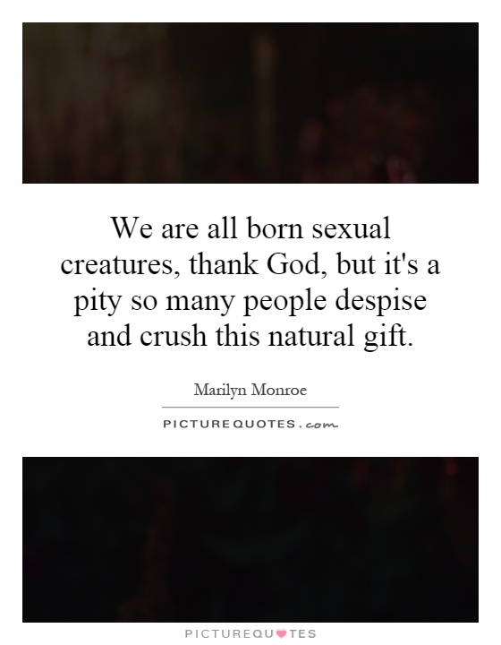 We are all born sexual creatures, thank God, but it's a pity so many people despise and crush this natural gift Picture Quote #1