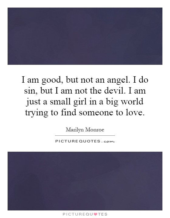 I am good, but not an angel. I do sin, but I am not the devil. I am just a small girl in a big world trying to find someone to love Picture Quote #1