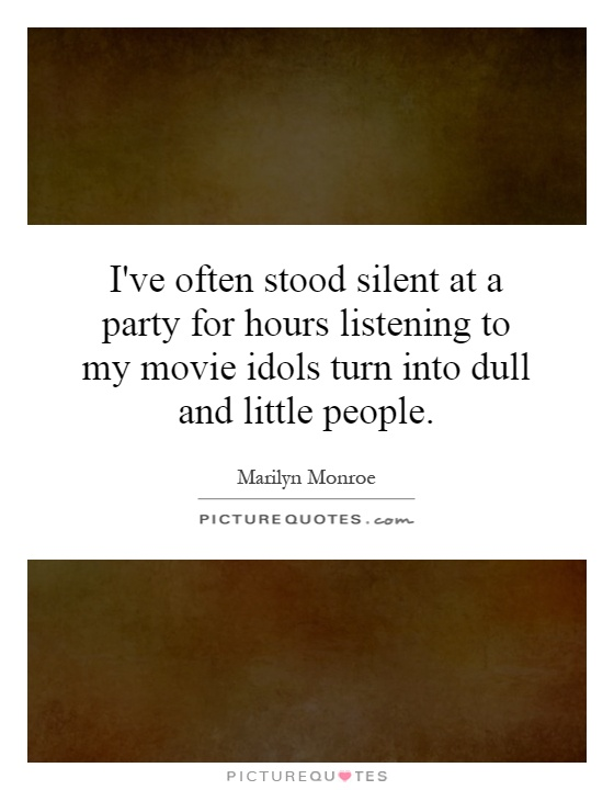 I've often stood silent at a party for hours listening to my movie idols turn into dull and little people Picture Quote #1
