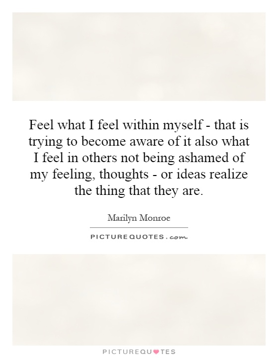 Feel what I feel within myself - that is trying to become aware of it also what I feel in others not being ashamed of my feeling, thoughts - or ideas realize the thing that they are Picture Quote #1