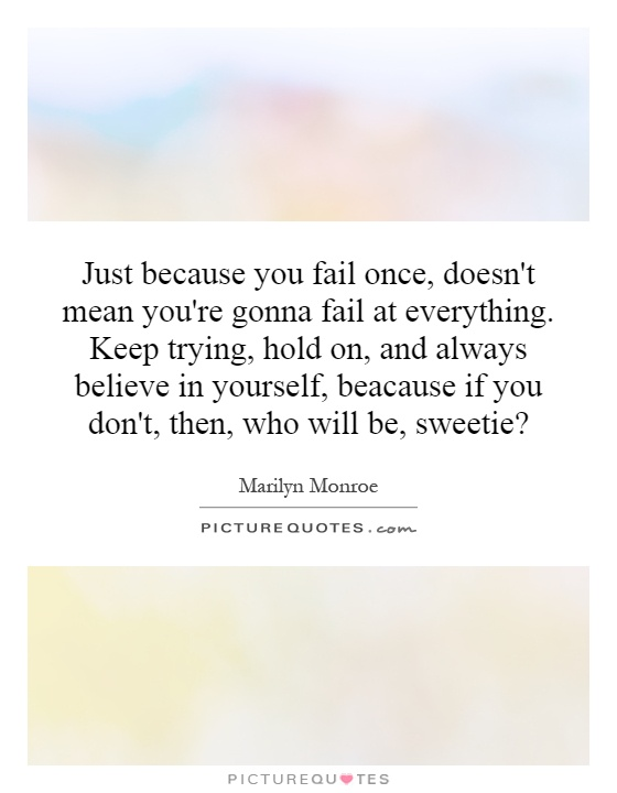 Just because you fail once, doesn't mean you're gonna fail at everything. Keep trying, hold on, and always believe in yourself, because if you don't, then, who will be, sweetie? Picture Quote #1