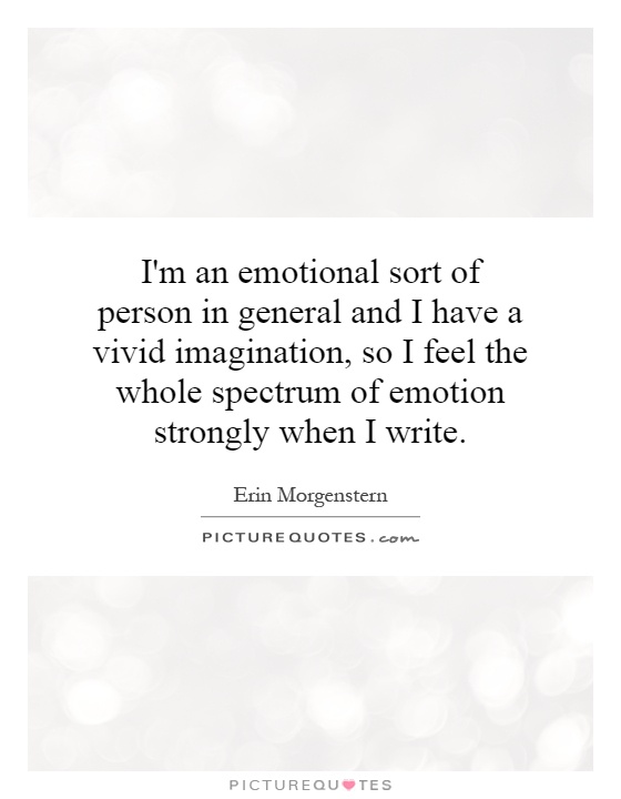 I'm an emotional sort of person in general and I have a vivid imagination, so I feel the whole spectrum of emotion strongly when I write Picture Quote #1