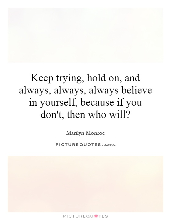 Keep trying, hold on, and always, always, always believe in yourself, because if you don't, then who will? Picture Quote #1