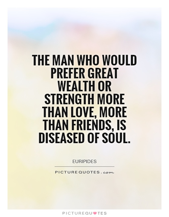 More Strength Quotes: The Man Who Would Prefer Great Wealth Or Strength More