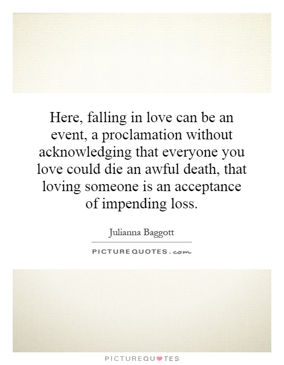 Here, falling in love can be an event, a proclamation without acknowledging that everyone you love could die an awful death, that loving someone is an acceptance of impending loss Picture Quote #1