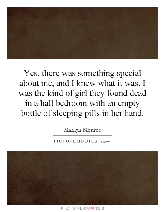 Yes, there was something special about me, and I knew what it was. I was the kind of girl they found dead in a hall bedroom with an empty bottle of sleeping pills in her hand Picture Quote #1