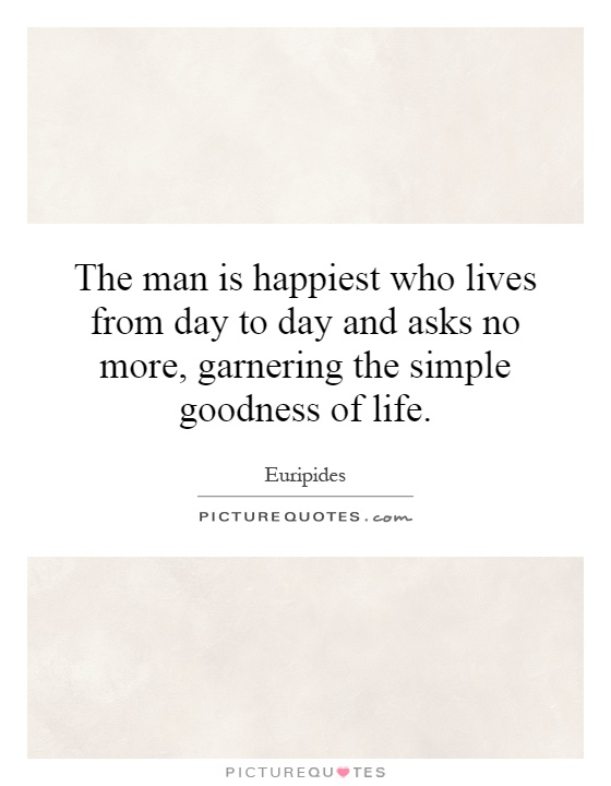 The man is happiest who lives from day to day and asks no more, garnering the simple goodness of life Picture Quote #1