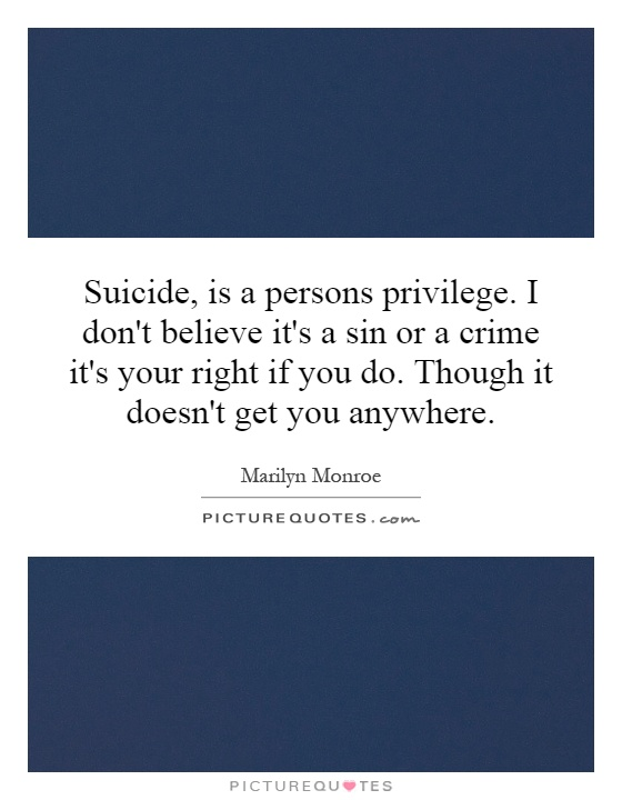 Suicide, is a persons privilege. I don't believe it's a sin or a crime it's your right if you do. Though it doesn't get you anywhere Picture Quote #1