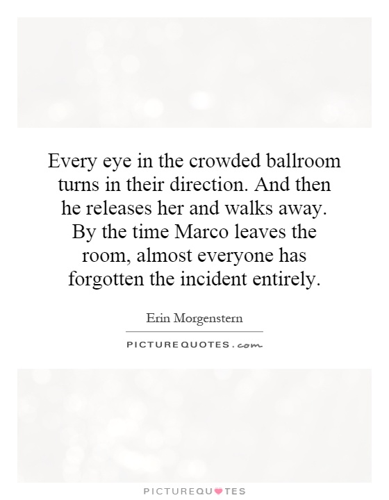 Every eye in the crowded ballroom turns in their direction. And then he releases her and walks away. By the time Marco leaves the room, almost everyone has forgotten the incident entirely Picture Quote #1