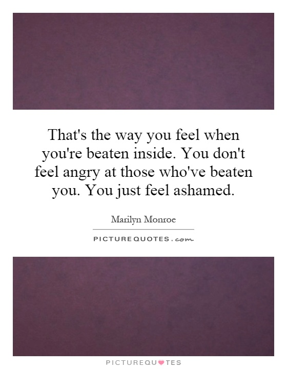That's the way you feel when you're beaten inside. You don't feel angry at those who've beaten you. You just feel ashamed Picture Quote #1